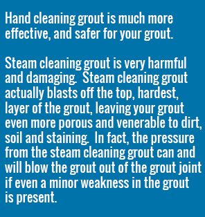 Hand Cleaning grout is much more effective and safer for your grout than Steam Cleaning